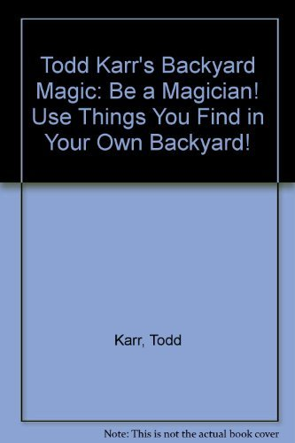 9780590400213: Todd Karr's Backyard Magic: Be a Magician! Use Things You Find in Your Own Backyard!
