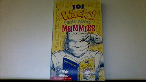 101 Wacky Facts About Mummies: Jack C. Harris
