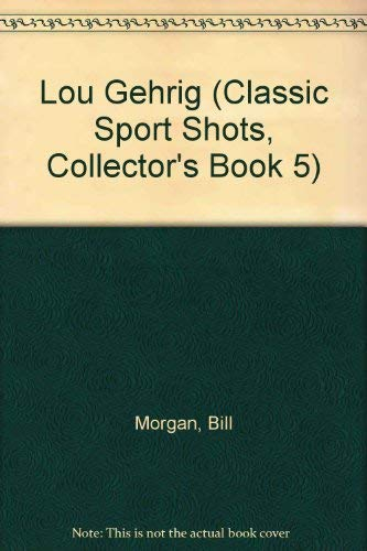 Lou Gehrig (Classic Sport Shots, Collector's Book 5) (059047023X) by Bill Morgan