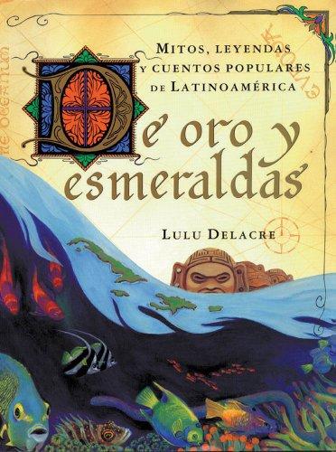 De oro y esmeraldas: mitos, leyendas y: Delacre, Lulu
