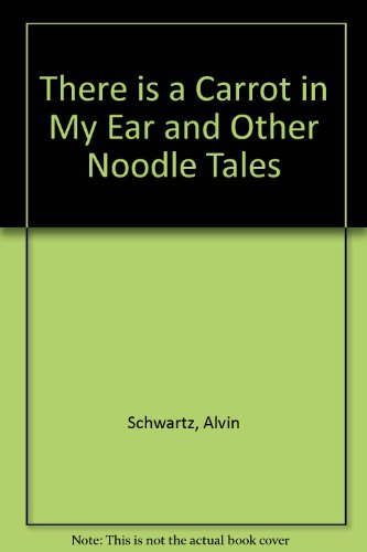 There is a Carrot in My Ear and Other Noodle Tales: Alvin Schwartz