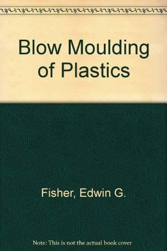 Blow Moulding of Plastics: Fisher, Edwin G., Chard, E.D.