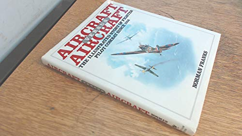 Aircraft Versus Aircraft: Illustrated Story of Fighter Pilot Combat Since 1914: Norman Franks