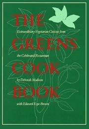 Greens Cookbook: Extraordinary Vegetarian Cuisine from the Celebrated Restaurant: Madison, Deborah;...