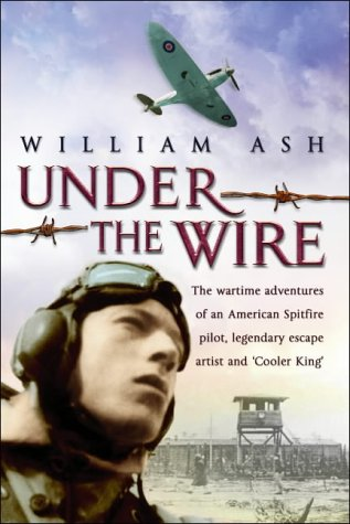 UNDER THE WIRE. THE WARTIME MEMOIR OF A SPITFIRE PILOT, LEGENDARY ESCAPE ARTIST AND COOLER KING