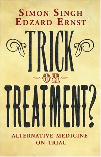 Trick or Treatment?: Alternative Medicine on Trial: Dr. Simon Singh;