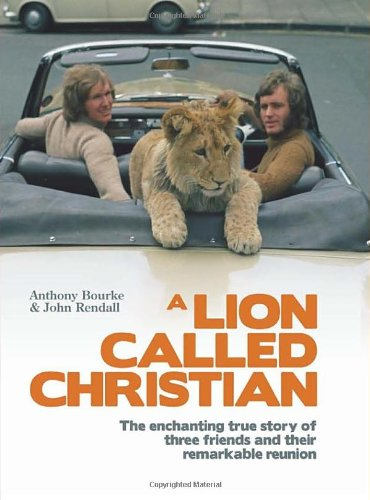 A Lion Called Christian: Bourke, Anthony, Rendall,
