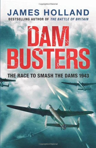 Dam Busters: The Race to Smash the Dams, 1943: James Holland