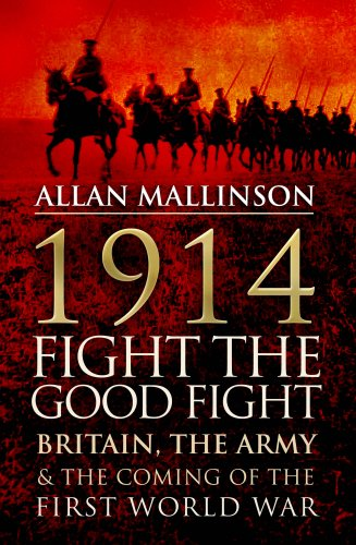 1914 FIGHT THE GOOD FIGHT - BRITAIN, THE ARMY & THE COMING OF THE FIRST WORLD WAR - SIGNED ...