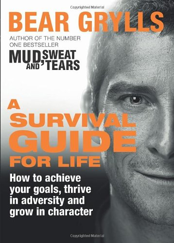 A Survival Guide for Life: Bear Grylls