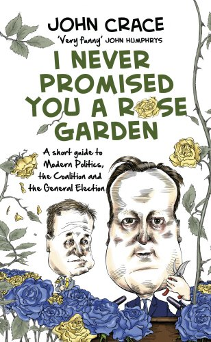 9780593074381: I Never Promised You a Rose Garden: A Short Guide to Modern Politics, the Coalition and the General Election