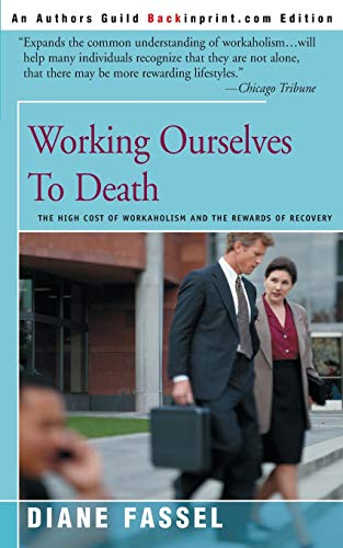 9780595007837: Working Ourselves to Death: The High Cost of Workaholism and the Rewards of Recovery