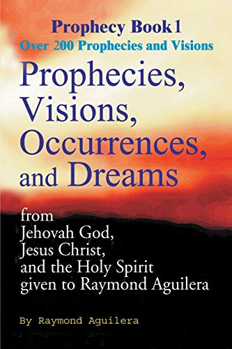 Prophecies, Visions, Occurences, and Dreams: From Jehovah God, Jesus Christ, and the Holy Spirit: ...