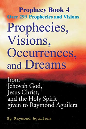 9780595093236: Prophecies, Visions, Occurrences, and Dreams: From Jehovah God, Jesus Christ, and the Holy Spirit Given to Raymond Aguilera, Book 4