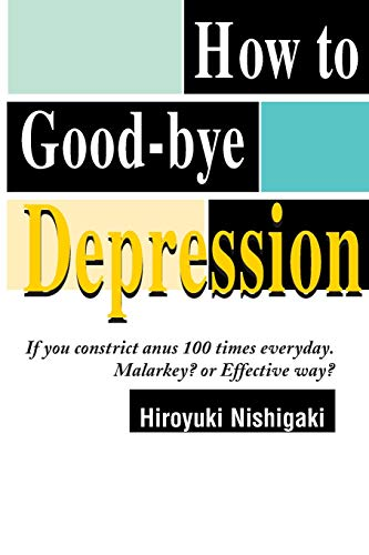 9780595094721: How to Good-bye Depression: If You Constrict Anus 100 Times Everyday. Malarkey? or Effective Way?