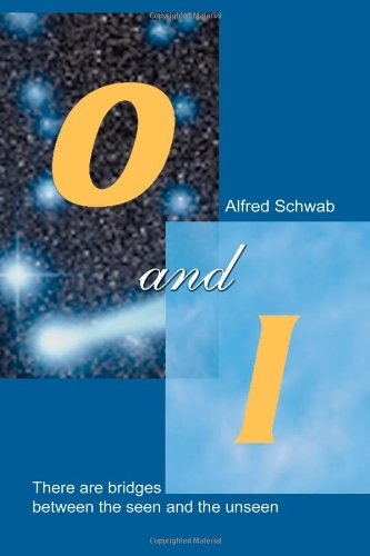 O and I: There Are Bridges Between the Seen and the Unseen.: Schwab, Alfred