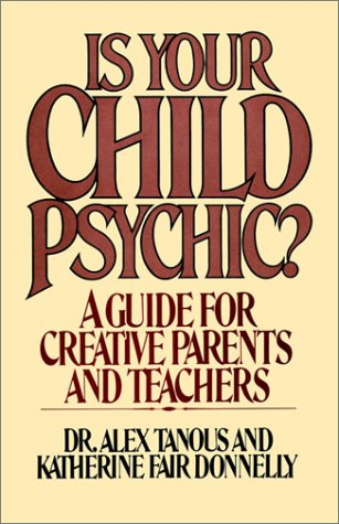 Is Your Child Psychic?: A Guide for Creative Parents and Teachers (0595100643) by Alex Tanous; Katherine Fair Donnelly