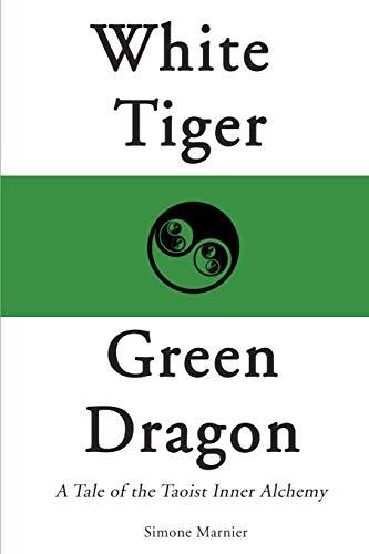 White Tiger, Green Dragon A Tale of the Taoist Inner Alchemy: Simone Marnier
