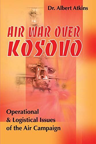 Air War Over Kosovo Operational and Logistical Issues of the Air Campaign Military History Writers ...