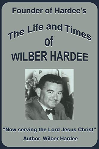 The Life and Times of Wilber Hardee: Founder of Hardee's: Wilber Hardee