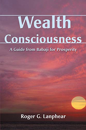 Wealth Consciousness: A Guide from Babaji for: Roger G Lanphear