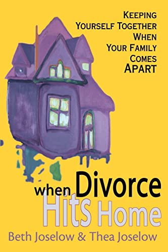 When Divorce Hits Home Keeping Yourself Together When Your Family Comes Apart: Beth Joselow
