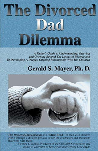 The Divorced Dad Dilemma A Fathers Guide to Understanding, Grieving and Growing Beyond The Losses ...