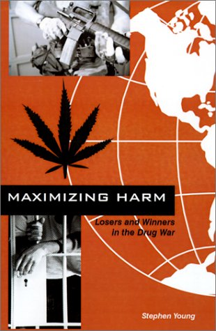 Maximizing Harm: Losers and Winners in the Drug War: Young, Stephen