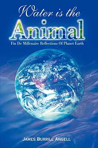 Water is the Animal: Fin de Millenaire Reflections of Planet Earth from a Diplomatic Courier: James...