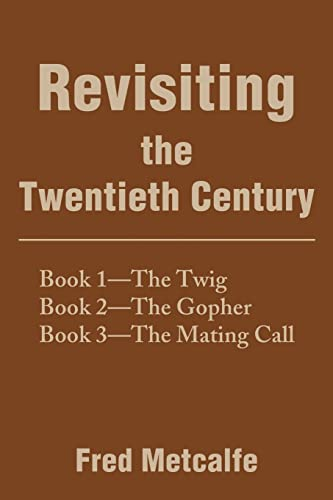 Revisiting the Twentieth Century: Book 1--The TwigBook 2--The GopherBook 3--The Mating Call: Fred ...