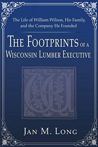 9780595161249: The Footprints of a Wisconsin Lumber Executive: The Life of William Wilson, His Family, and the Company He Founded