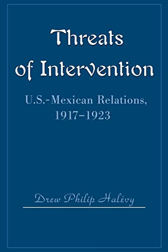 Threats of Intervention: U.S.-Mexican Relations, 1917-1923: Halevy, Drew Philip
