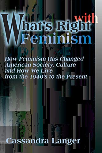 9780595165186: What's Right With Feminism: How Feminism Has Changed American Society, Culture and How We Live from the 1940's to the Present