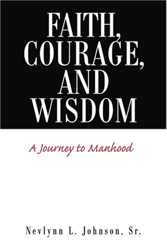 Faith, Courage, and Wisdom: A Journey to: Nevlynn L Johnson