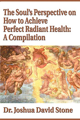 The Soul's Perspective on How to Achieve Perfect Radiant Health: A Compilation (9780595174096) by Joshua Stone