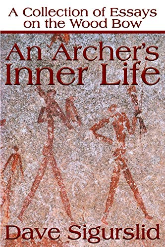 An Archers Inner Life: A Collection of Essays on the Wood Bow Along with a Dialectic on Hunting: ...