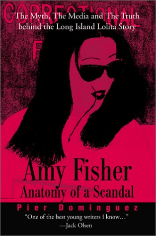 Amy Fisher Anatomy of a Scandal: The Myth, the Media and the Truth Behind the Long Island Lolita ...