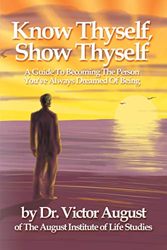 9780595188222: Know Thyself, Show Thyself: A Guide to Becoming the Person You've Always Dreamed of Being