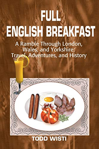 Full English Breakfast: A Ramble Through London, Wales, and Yorkshire: Travel, Adventures, and ...