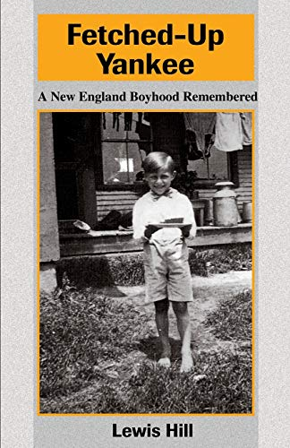Fetched-Up Yankee A New England Boyhood Remembered: Lewis Hill