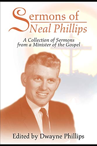 Sermons of Neal Phillips: A Collection of Sermons from a Minister of the Gospel: Dwayne Phillips