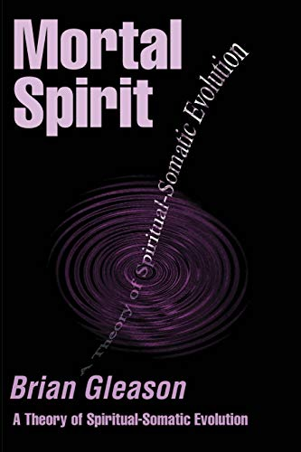 Mortal Spirit: A Theory of Spiritual-Somatic Evolution: Brian Gleason
