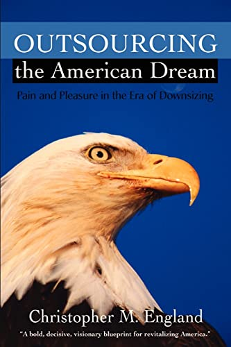 9780595201488: Outsourcing the American Dream: Pain and Pleasure in the Era of Downsizing