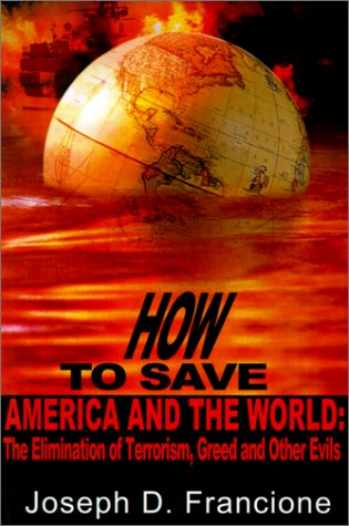 How to Save America and the World: : The Elimination of Terrorism, Greed and Other Evils: Francione...