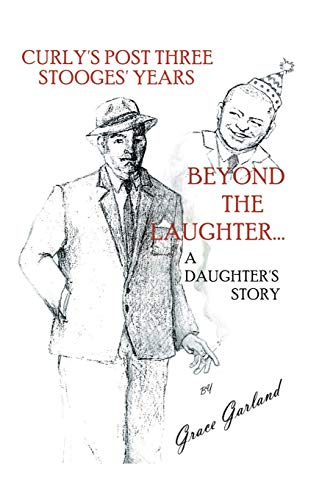 Beyond the Laughter.A Daughter's Story of Curly's Post Three Stooges Years: Garland, Grace