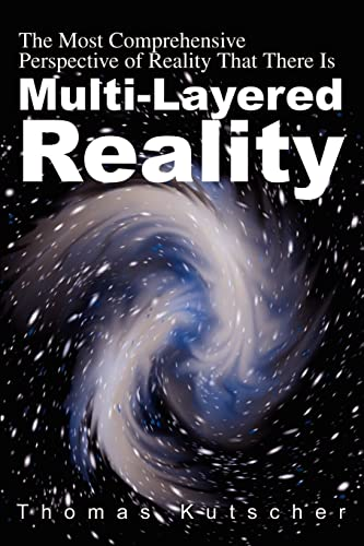 Multi-Layered Reality: The Most Comprehensive Perspective of Reality That There Is: Kutscher, Tom