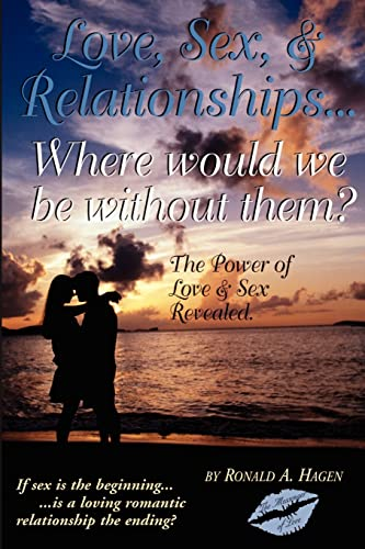 Love, Sex, and Relationships: Where Would We Be Without Them?: Ronald Hagen