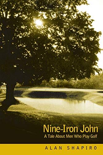 Nine-Iron John: A Tale About Men Who Play Golf (0595213375) by Alan Shapiro