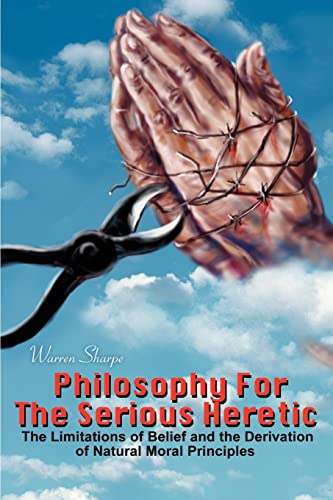 9780595215966: Philosophy For The Serious Heretic: The Limitations of Belief and the Derivation of Natural Moral Principles