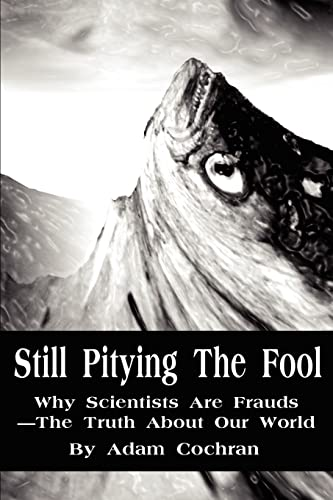 9780595218813: Still Pitying The Fool: Why Scientists Are Frauds-The Truth About Our World